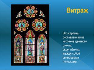 Витраж Это картина, составленная из кусочков цветного стекла, скреплённых меж
