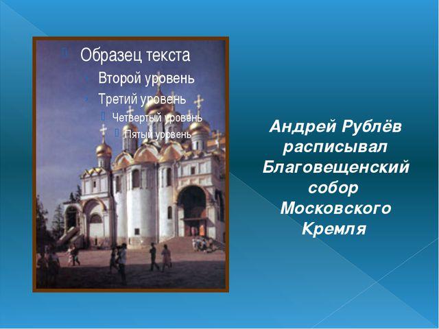 Андрей Рублёв расписывал Благовещенский собор Московского Кремля