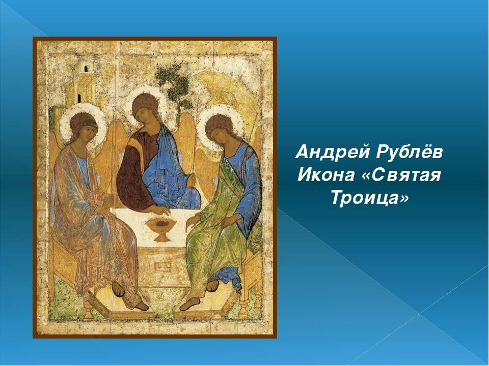 Андрей Рублёв Икона «Святая Троица»