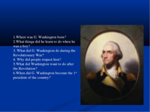1.Where was G. Washington born? 2.What things did he learn to do when he was