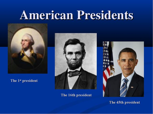 American Presidents The 1st president The 16th president The 45th president