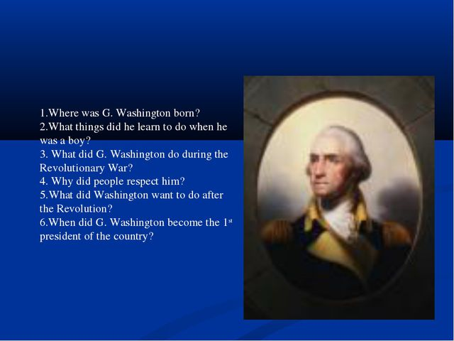 1.Where was G. Washington born? 2.What things did he learn to do when he was...