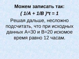 Можем записать так: ( 1/А + 1/В )*t = 1 Решая дальше, несложно подсчитать, чт