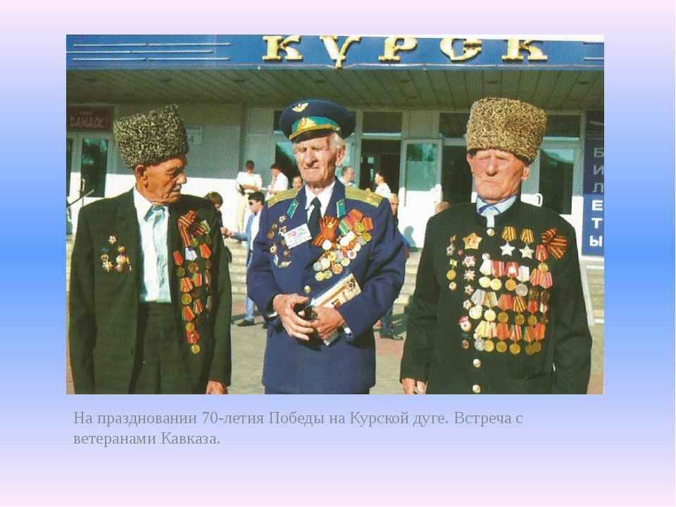 На праздновании 70-летия Победы на Курской дуге. Встреча с ветеранами Кавказа.