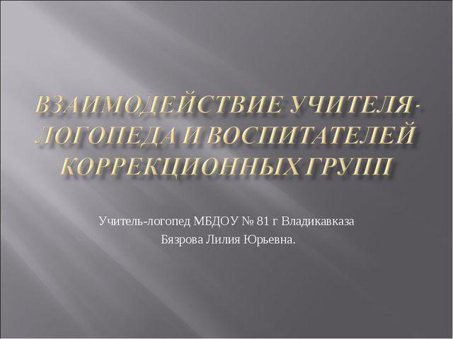 Учитель-логопед МБДОУ № 81 г Владикавказа Бязрова Лилия Юрьевна.