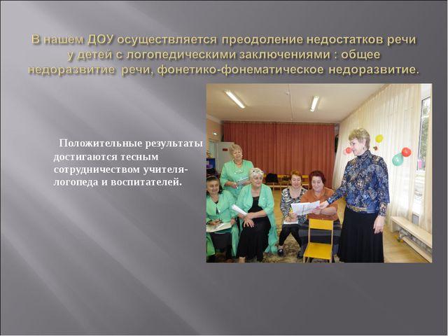 Положительные результаты достигаются тесным сотрудничеством учителя-логопеда...