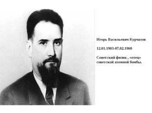 Игорь Васильевич Курчатов 12.01.1903-07.02.1960 Советский физик , «отец» сов