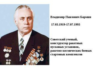 Владимир Павлович Бармин 17.03.1919-17.07.1993 Советский ученый, конструктор