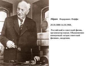 Абрам Федорович Иоффе 29.10.1880-14.10.1960. Российский и советский физик, ор