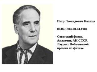Петр Леонидович Капица 08.07.1984-08.04.1984 Советский физик. Академик АН ССС