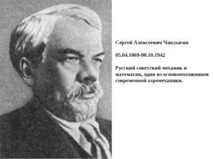 Сергей Алексеевич Чаплыгин 05.04.1869-08.10.1942 Русский советский механик и