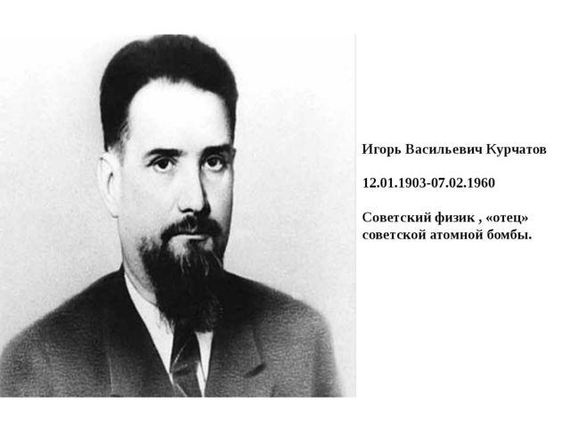Игорь Васильевич Курчатов 12.01.1903-07.02.1960 Советский физик , «отец» сов...