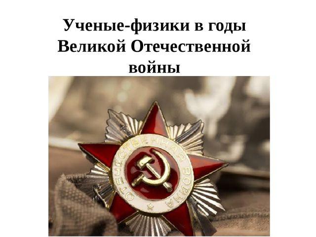 Ученые-физики в годы Великой Отечественной войны