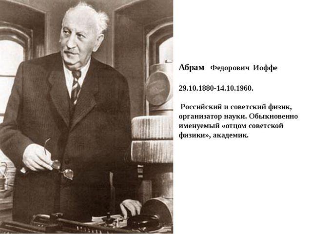 Абрам Федорович Иоффе 29.10.1880-14.10.1960. Российский и советский физик, ор...