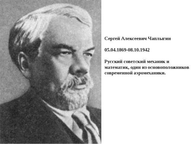 Сергей Алексеевич Чаплыгин 05.04.1869-08.10.1942 Русский советский механик и...