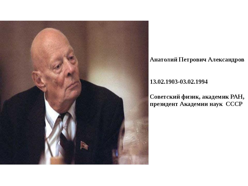 Анатолий Петрович Александров 13.02.1903-03.02.1994 Советский физик, академик...