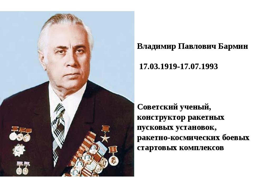 Владимир Павлович Бармин 17.03.1919-17.07.1993 Советский ученый, конструктор...