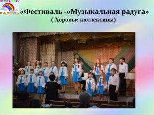 «Фестиваль -«Музыкальная радуга» ( Хоровые коллективы)