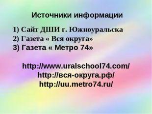 Источники информации Сайт ДШИ г. Южноуральска Газета « Вся округа» Газета « М
