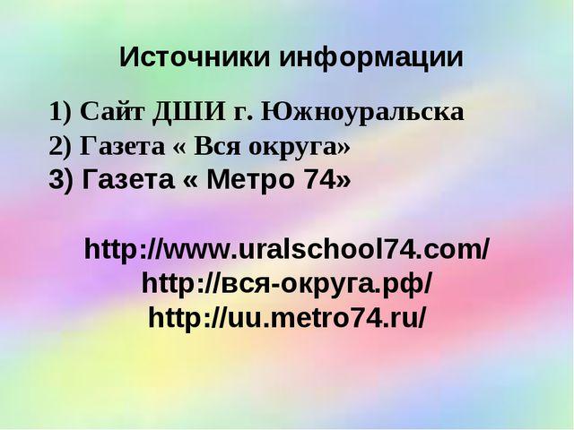 Источники информации Сайт ДШИ г. Южноуральска Газета « Вся округа» Газета « М...