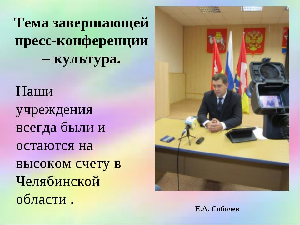 Тема завершающей пресс-конференции – культура. Е.А. Соболев Наши учреждения...