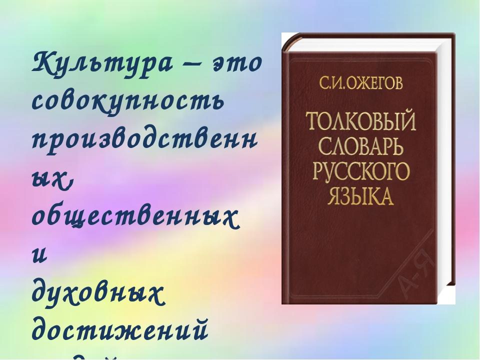 Культура – это совокупность производственных, общественных и духовных достиже...