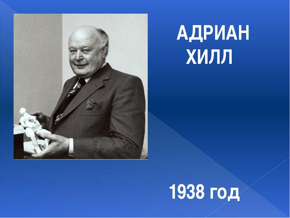 АДРИАН ХИЛЛ 1938 год
