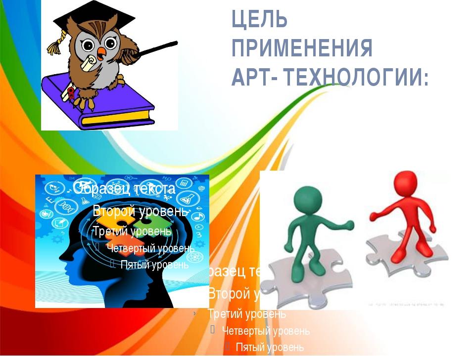 ЦЕЛЬ ПРИМЕНЕНИЯ АРТ- ТЕХНОЛОГИИ: