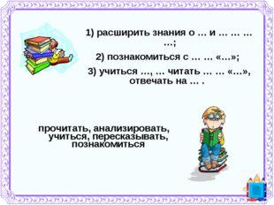 1) расширить знания о … и … … … …; 2) познакомиться с … … «…»; 3)учиться …,