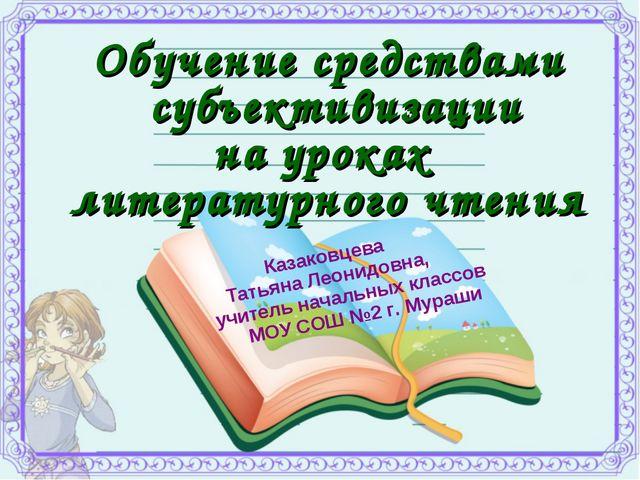 Обучение средствами субъективизации на уроках литературного чтения Казаковцев...