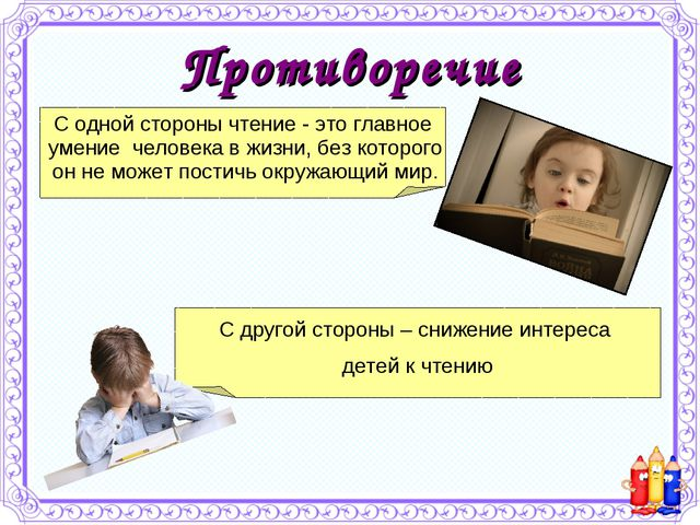 Противоречие С одной стороны чтение - это главное умение человека в жизни, бе...