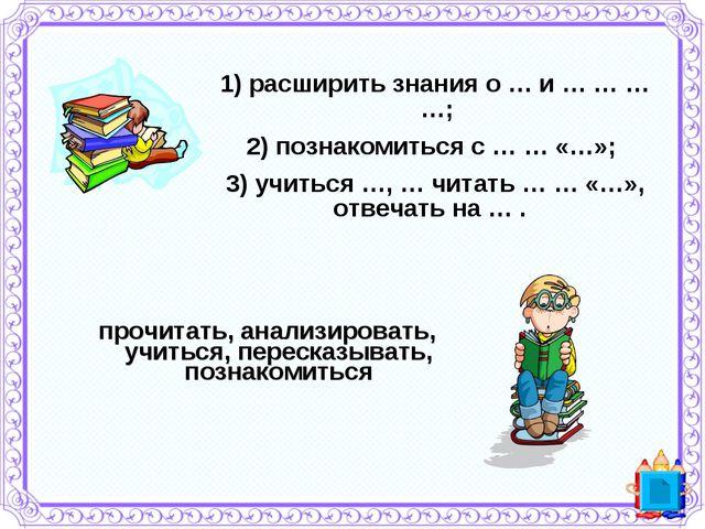 1) расширить знания о … и … … … …; 2) познакомиться с … … «…»; 3)учиться …,...
