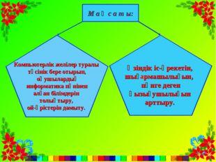 М а қ с а т ы: Компьютерлік желілер туралы түсінік бере отырып, оқушылардың и