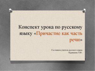Конспект урока по русскому языку «Причастие как часть речи» Составила учитель