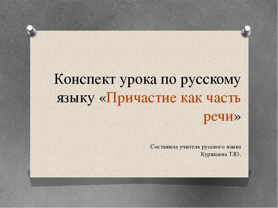 Конспект урока по русскому языку «Причастие как часть речи» Составила учитель...