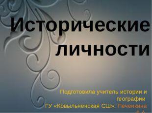 Исторические личности Подготовила учитель истории и географии ГУ «Ковыльненс