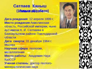 Сатпаев Каныш Имантаевич (Қаныш Сәтбаев) Дата рождения: 12 апреля 1899 г. Ме