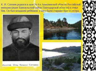 К. И. Сатпаевродился вауле №4 вАкмолинской области Российской империи (н