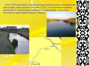 Летом 1959 года Каныш Сатпаев обосновал необходимость строительства канала п