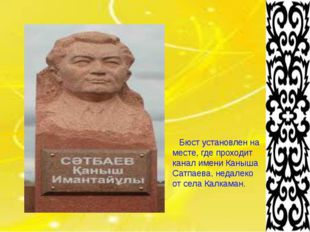 Бюст установлен на месте, где проходит канал имени Каныша Сатпаева, недалеко