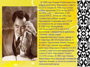 В1958 году Каныш Имантаевич был избран депутатом Верховного Совета СССР 5 с