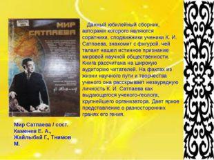 Мир Сатпаева / сост. Каменев Е. А., Жайлыбай Г., Тнимов М. Данный юбилейный