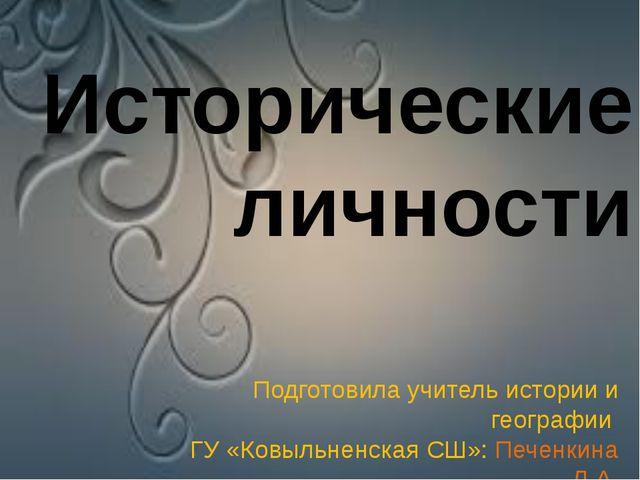 Исторические личности Подготовила учитель истории и географии ГУ «Ковыльненс...