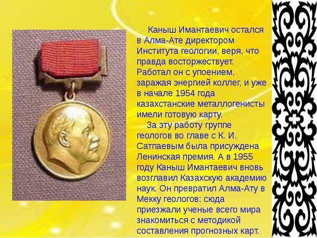 Каныш Имантаевич остался в Алма-Ате директором Института геологии, веря, что...