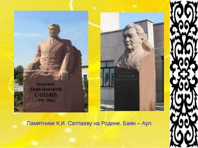 Памятники К.И. Сатпаеву на Родине. Баян – Аул.