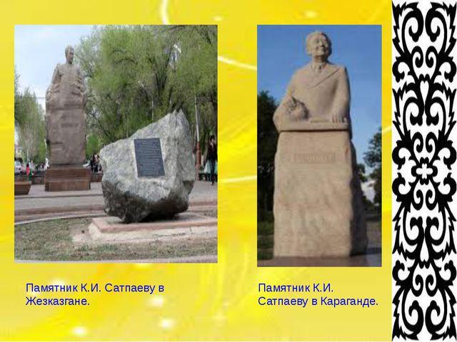 Памятник К.И. Сатпаеву в Жезказгане. Памятник К.И. Сатпаеву в Караганде.