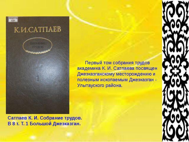 Сатпаев К. И. Собрание трудов. В 8 т. Т. 1 Большой Джезказган. Первый том с...