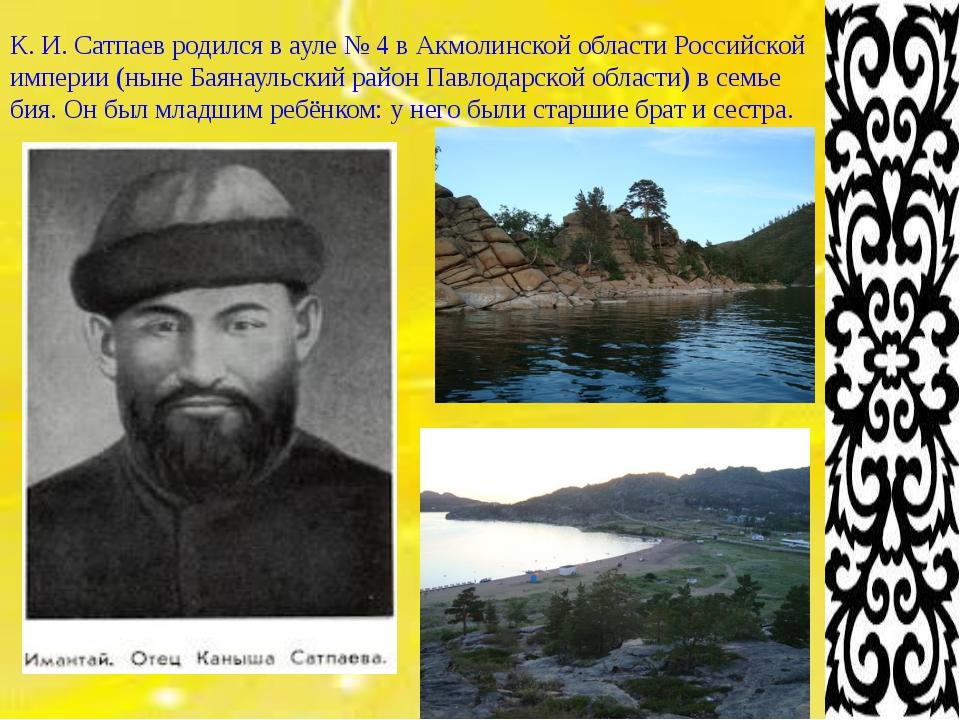 К. И. Сатпаевродился вауле №4 вАкмолинской области Российской империи (н...