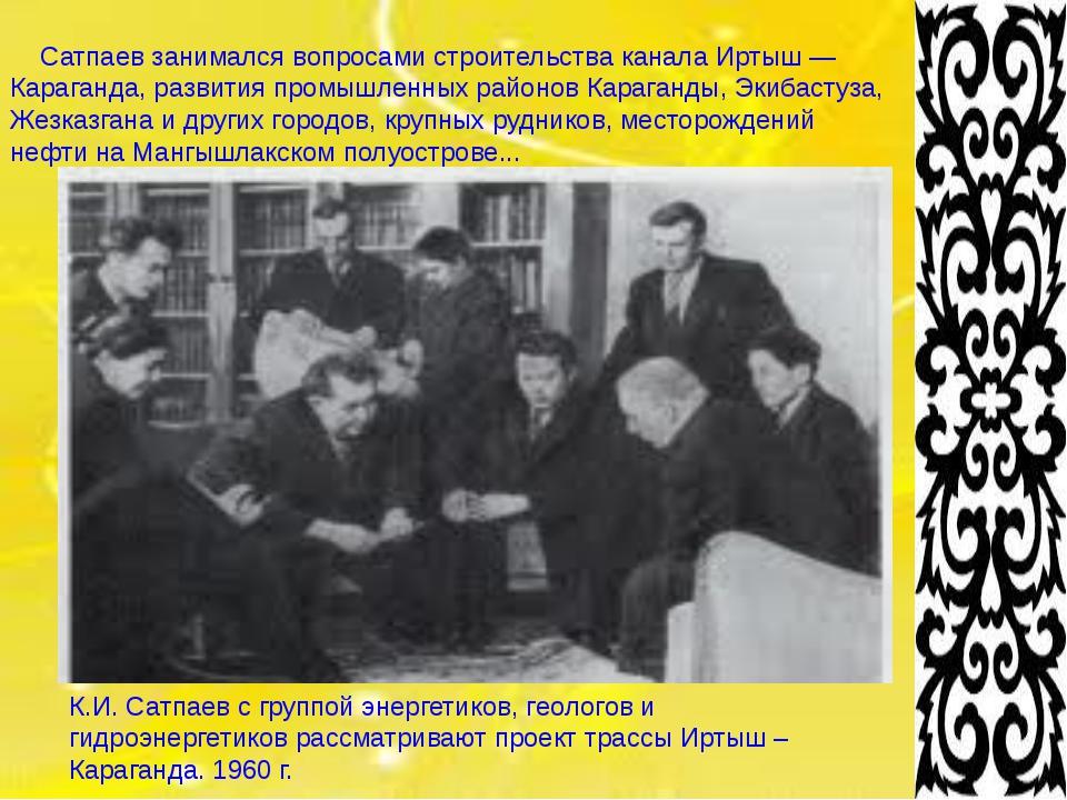 Сатпаев занимался вопросами строительства канала Иртыш — Караганда, развития...