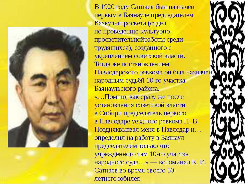 В1920 году Сатпаев был назначен первым вБаянауле председателем Казкультпро...